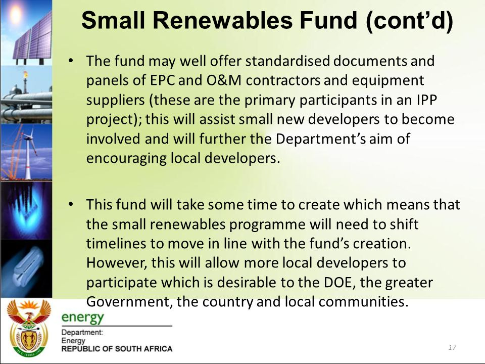 Small Renewables Fund (cont'd) The fund may well offer standardised documents and panels of EPC and O&M contractors and equipment suppliers (these are
