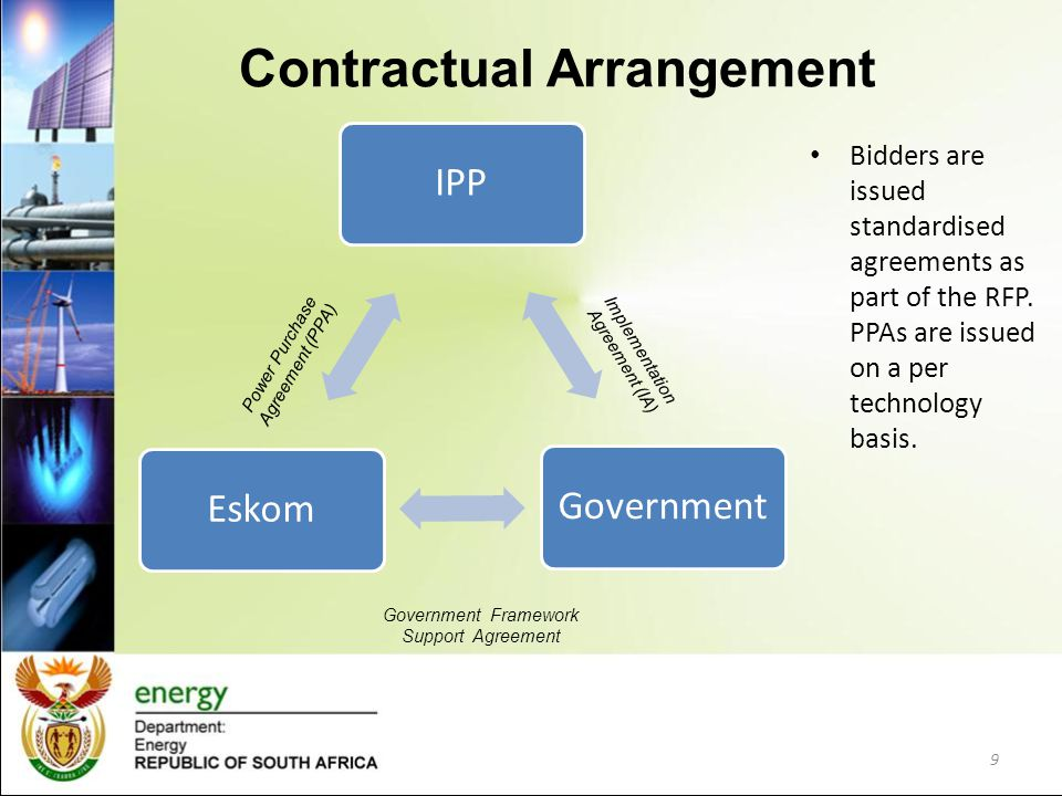 9 Contractual Arrangement IPPGovernmentEskom Government Framework Support Agreement Implementation Agreement (IA) Power Purchase Agreement (PPA) Bidde