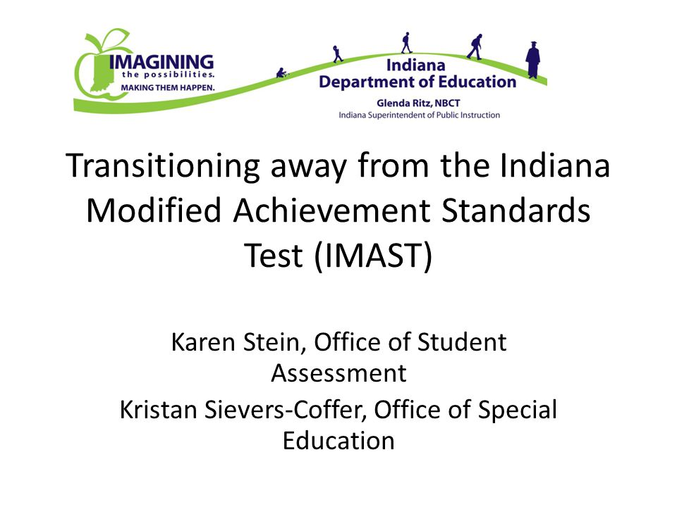 Transitioning away from the Indiana Modified Achievement Standards Test (IMAST) Karen Stein, Office of Student Assessment Kristan Sievers-Coffer, Office of Special Education