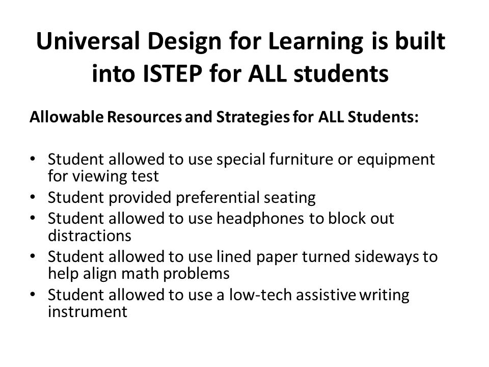 Universal Design for Learning is built into ISTEP for ALL students Allowable Resources and Strategies for ALL Students: Student allowed to use special furniture or equipment for viewing test Student provided preferential seating Student allowed to use headphones to block out distractions Student allowed to use lined paper turned sideways to help align math problems Student allowed to use a low-tech assistive writing instrument
