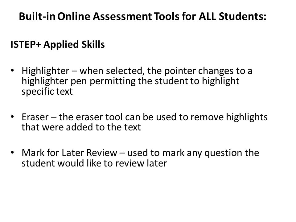 Built-in Online Assessment Tools for ALL Students: ISTEP+ Applied Skills Highlighter – when selected, the pointer changes to a highlighter pen permitting the student to highlight specific text Eraser – the eraser tool can be used to remove highlights that were added to the text Mark for Later Review – used to mark any question the student would like to review later