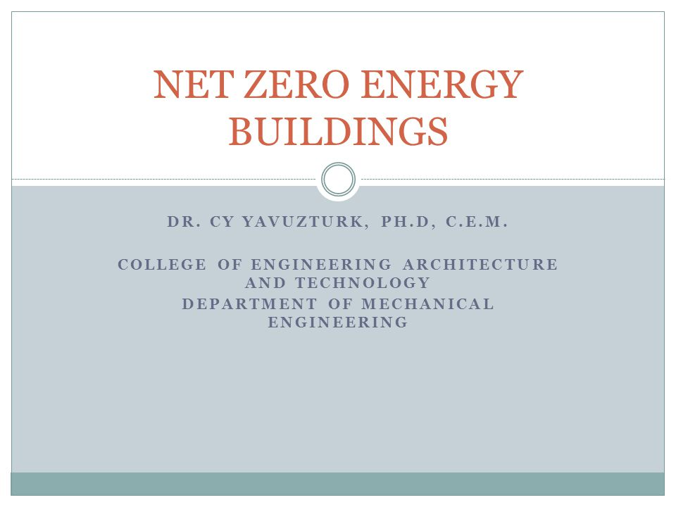 DR. CY YAVUZTURK, PH.D, C.E.M. COLLEGE OF ENGINEERING ARCHITECTURE AND TECHNOLOGY DEPARTMENT OF MECHANICAL ENGINEERING NET ZERO ENERGY BUILDINGS