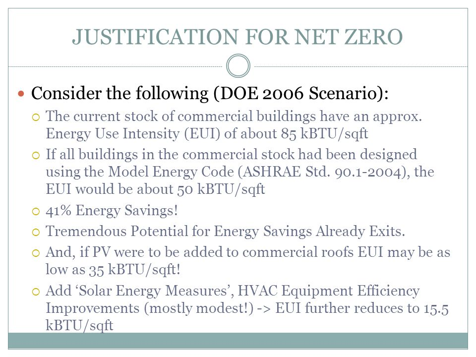 JUSTIFICATION FOR NET ZERO Consider the following (DOE 2006 Scenario):  The current stock of commercial buildings have an approx. Energy Use Intensit