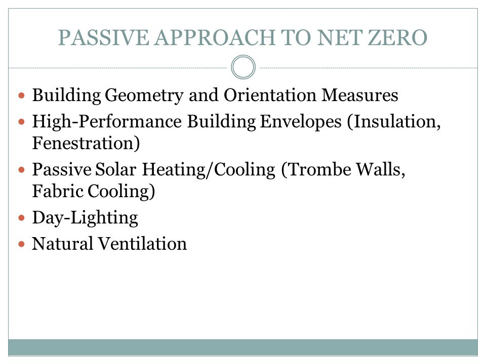 PASSIVE APPROACH TO NET ZERO Building Geometry and Orientation Measures High-Performance Building Envelopes (Insulation, Fenestration) Passive Solar H