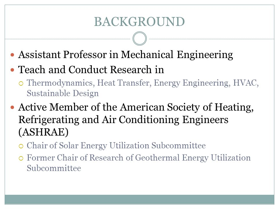 BACKGROUND Assistant Professor in Mechanical Engineering Teach and Conduct Research in  Thermodynamics, Heat Transfer, Energy Engineering, HVAC, Sust