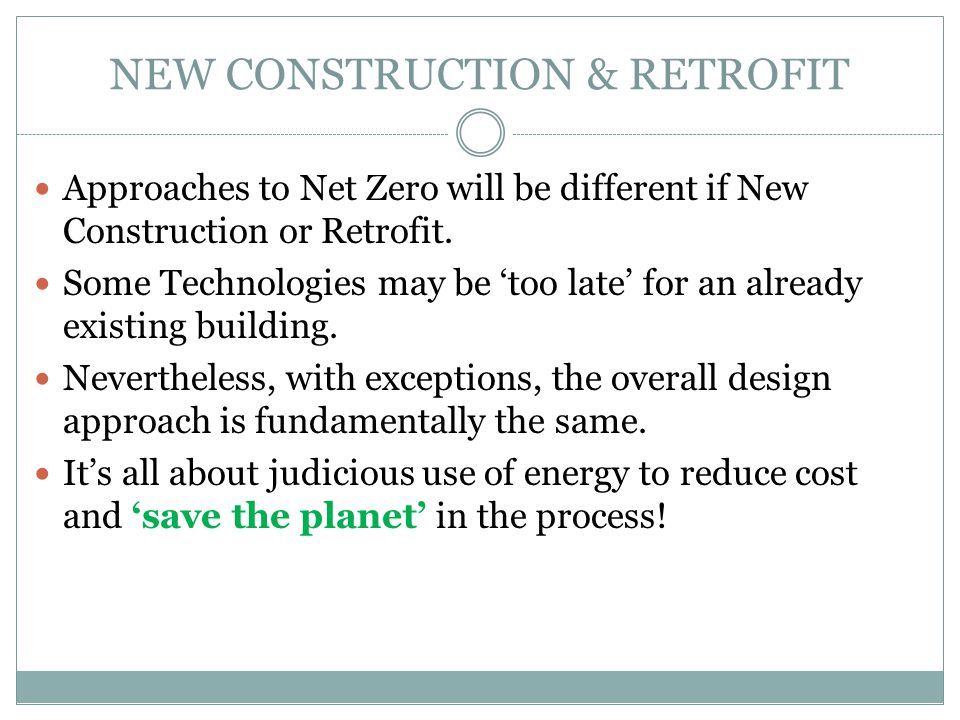 NEW CONSTRUCTION & RETROFIT Approaches to Net Zero will be different if New Construction or Retrofit. Some Technologies may be 'too late' for an alrea