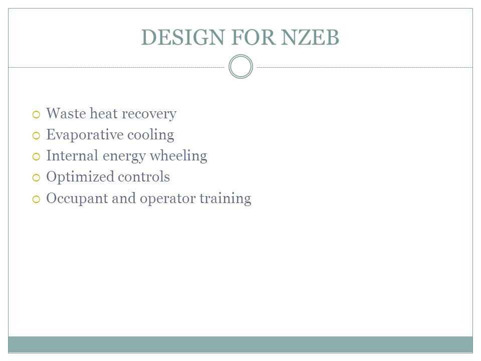 DESIGN FOR NZEB  Waste heat recovery  Evaporative cooling  Internal energy wheeling  Optimized controls  Occupant and operator training