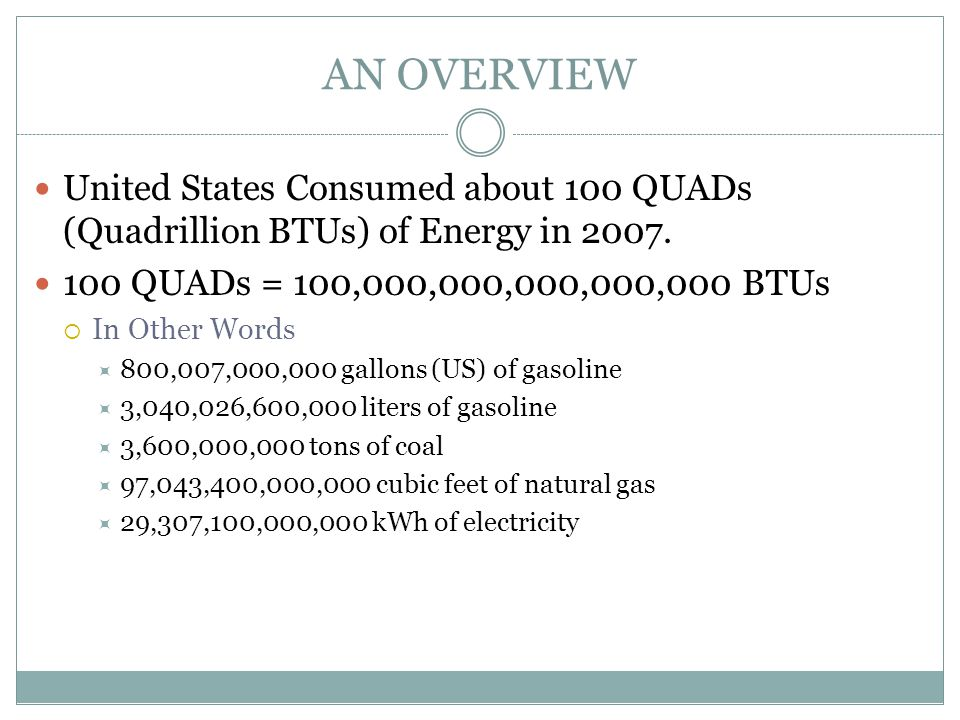 AN OVERVIEW United States Consumed about 100 QUADs (Quadrillion BTUs) of Energy in 2007. 100 QUADs = 100,000,000,000,000,000 BTUs  In Other Words  8