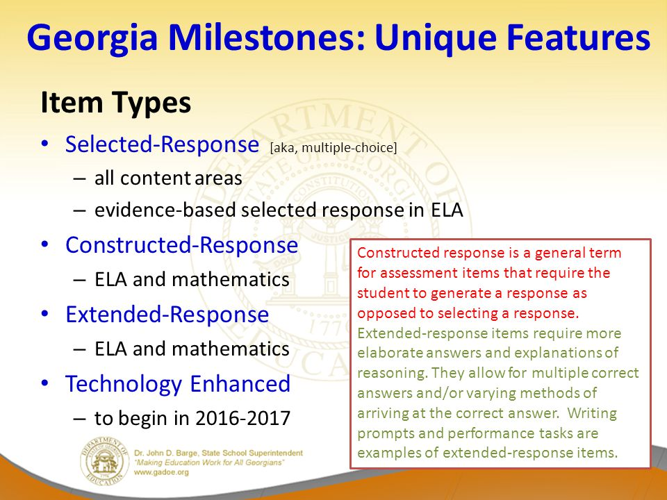 Georgia Milestones: Unique Features Item Types Selected-Response [aka, multiple-choice] – all content areas – evidence-based selected response in ELA Constructed-Response – ELA and mathematics Extended-Response – ELA and mathematics Technology Enhanced – to begin in 2016-2017 Constructed response is a general term for assessment items that require the student to generate a response as opposed to selecting a response.