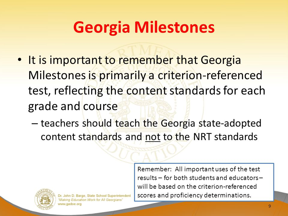 Georgia Milestones It is important to remember that Georgia Milestones is primarily a criterion-referenced test, reflecting the content standards for each grade and course – teachers should teach the Georgia state-adopted content standards and not to the NRT standards 9 Remember: All important uses of the test results – for both students and educators – will be based on the criterion-referenced scores and proficiency determinations.
