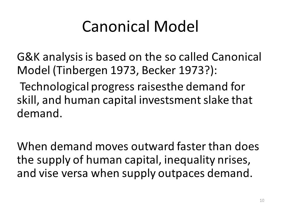 Canonical Model G&K analysis is based on the so called Canonical Model (Tinbergen 1973, Becker 1973 ): Technological progress raisesthe demand for skill, and human capital investsment slake that demand.