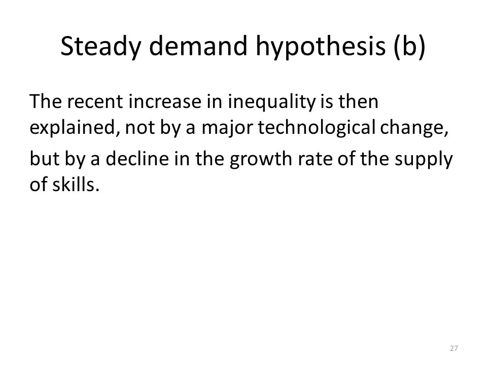 Steady demand hypothesis (b) The recent increase in inequality is then explained, not by a major technological change, but by a decline in the growth rate of the supply of skills.