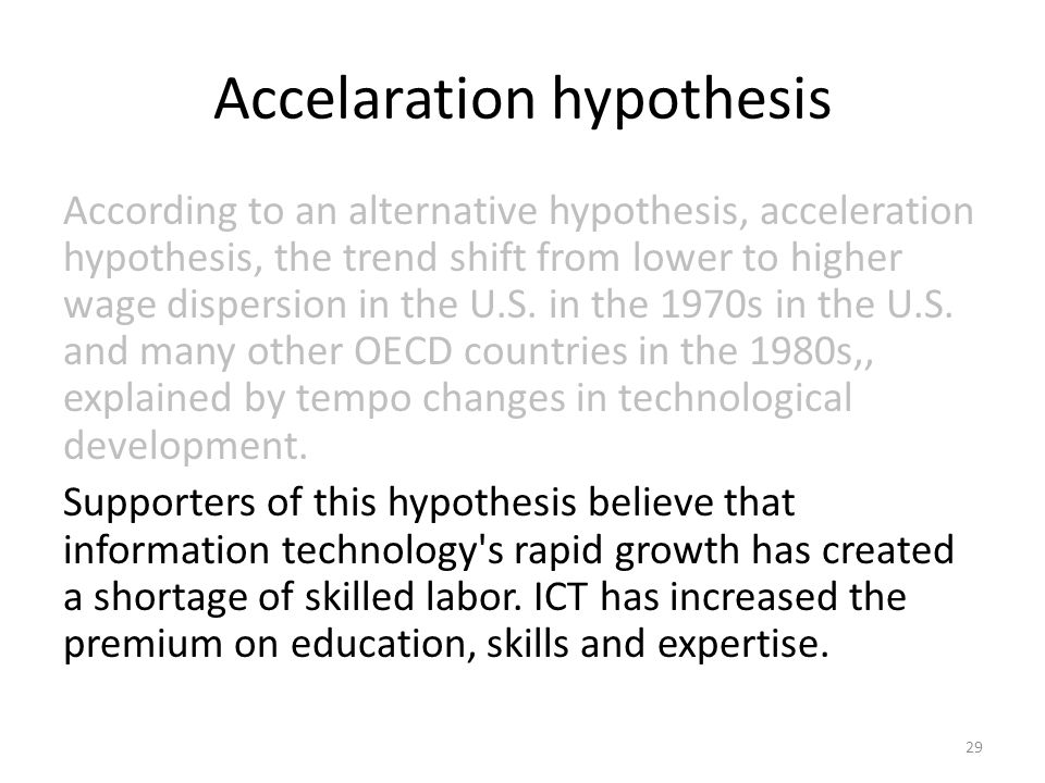 Accelaration hypothesis According to an alternative hypothesis, acceleration hypothesis, the trend shift from lower to higher wage dispersion in the U.S.