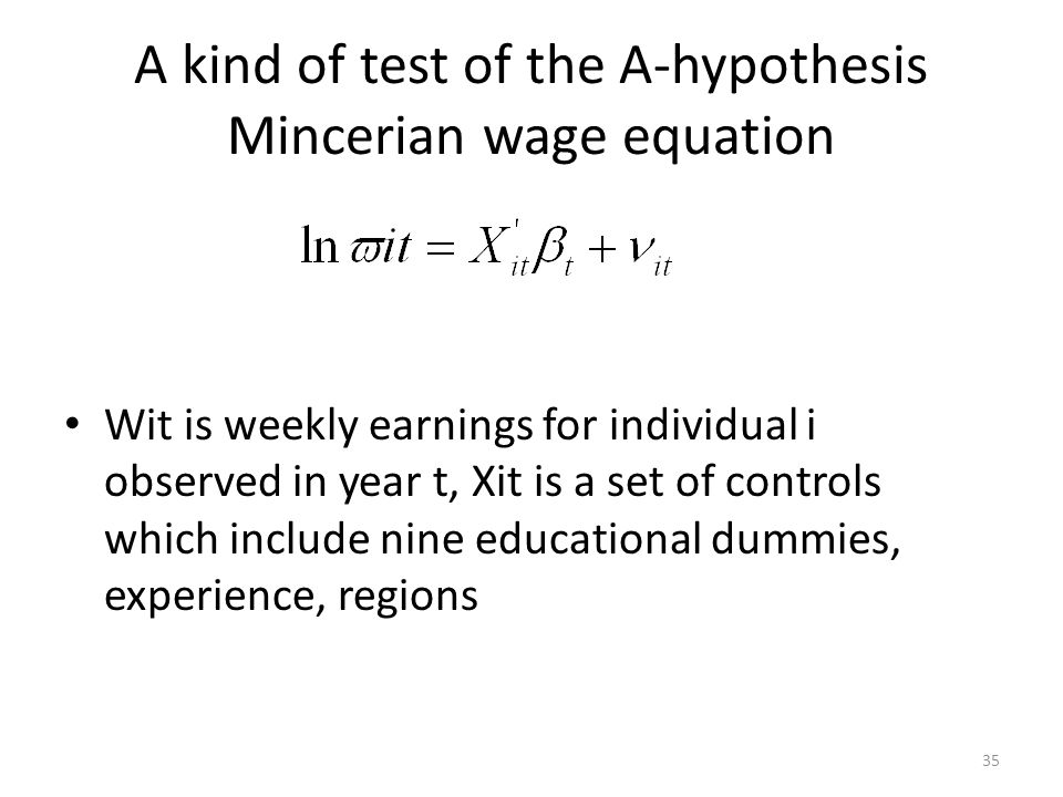 A kind of test of the A-hypothesis Mincerian wage equation Wit is weekly earnings for individual i observed in year t, Xit is a set of controls which include nine educational dummies, experience, regions 35
