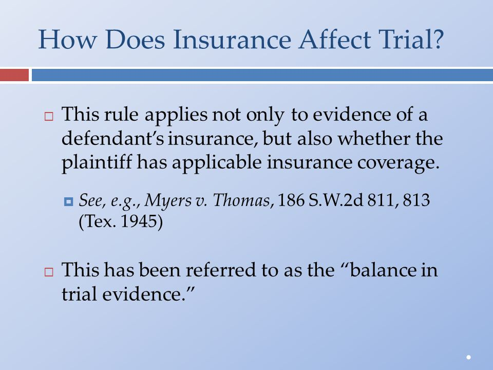How Does Insurance Affect Trial?  This rule applies not only to evidence of adefendant's insurance, but also whether theplaintiff has applicable insu