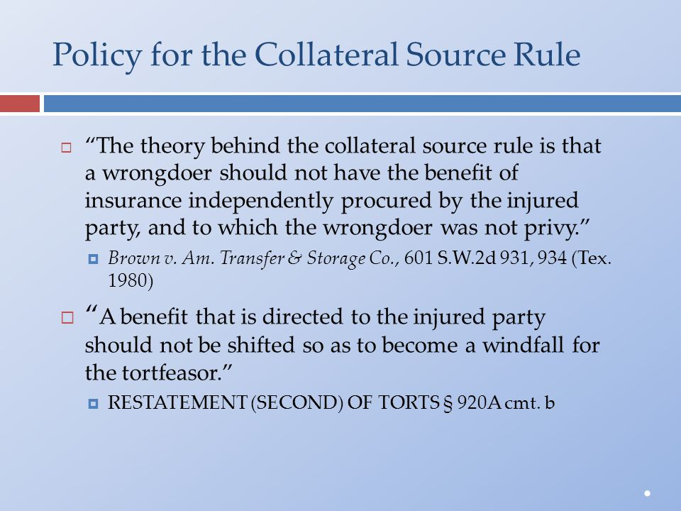 "Policy for the Collateral Source Rule  ""The theory behind the collateral source rule is thata wrongdoer should not have the benefit ofinsurance indep"