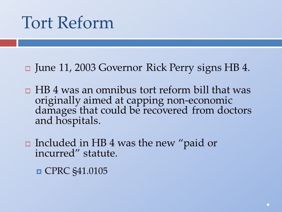 Tort Reform  June 11, 2003 Governor Rick Perry signs HB 4.  HB 4 was an omnibus tort reform bill that wasoriginally aimed at capping non-economicdam