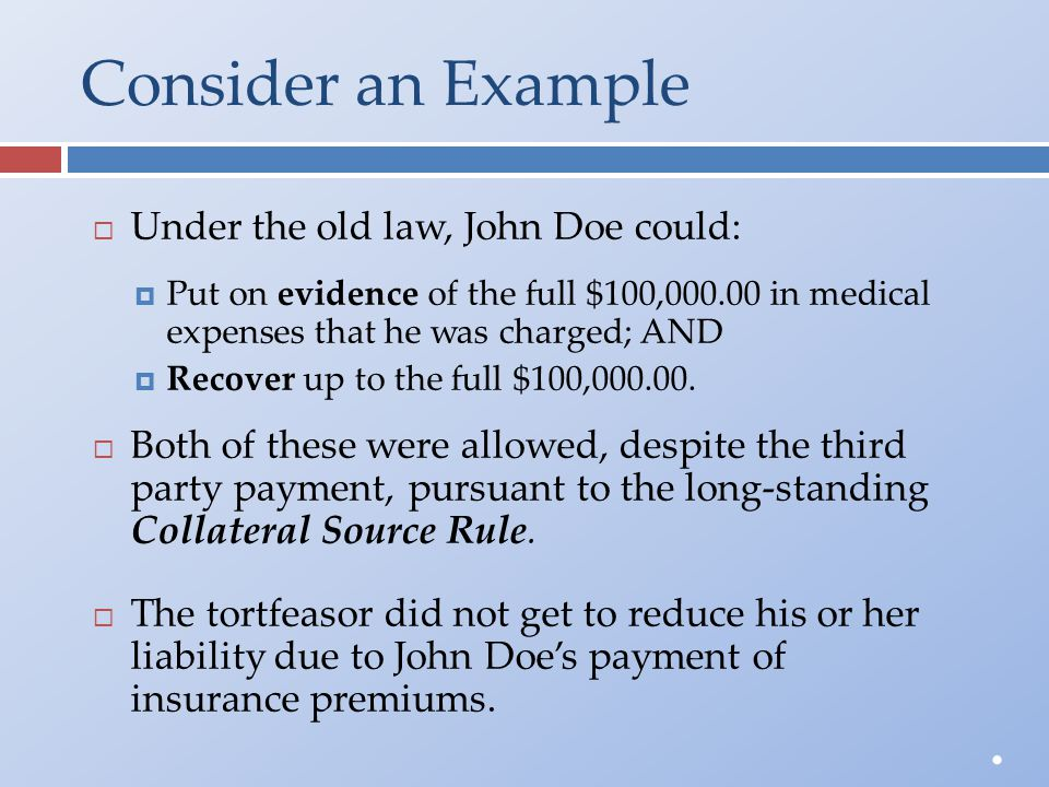 Consider an Example  Under the old law, John Doe could:  Put on evidence of the full $100,000.00 in medical expenses that he was charged; AND  Reco