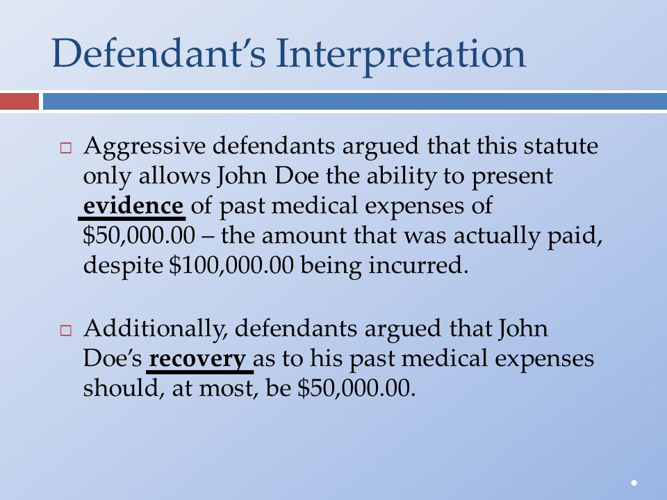 Defendant's Interpretation  Aggressive defendants argued that this statuteonly allows John Doe the ability to presentevidence of past medical expense