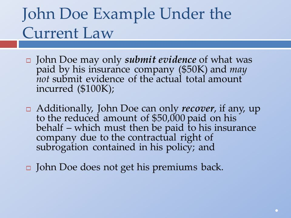 John Doe Example Under the Current Law  John Doe may only submit evidence of what was paid by his insurance company ($50K) and may not submit evidenc