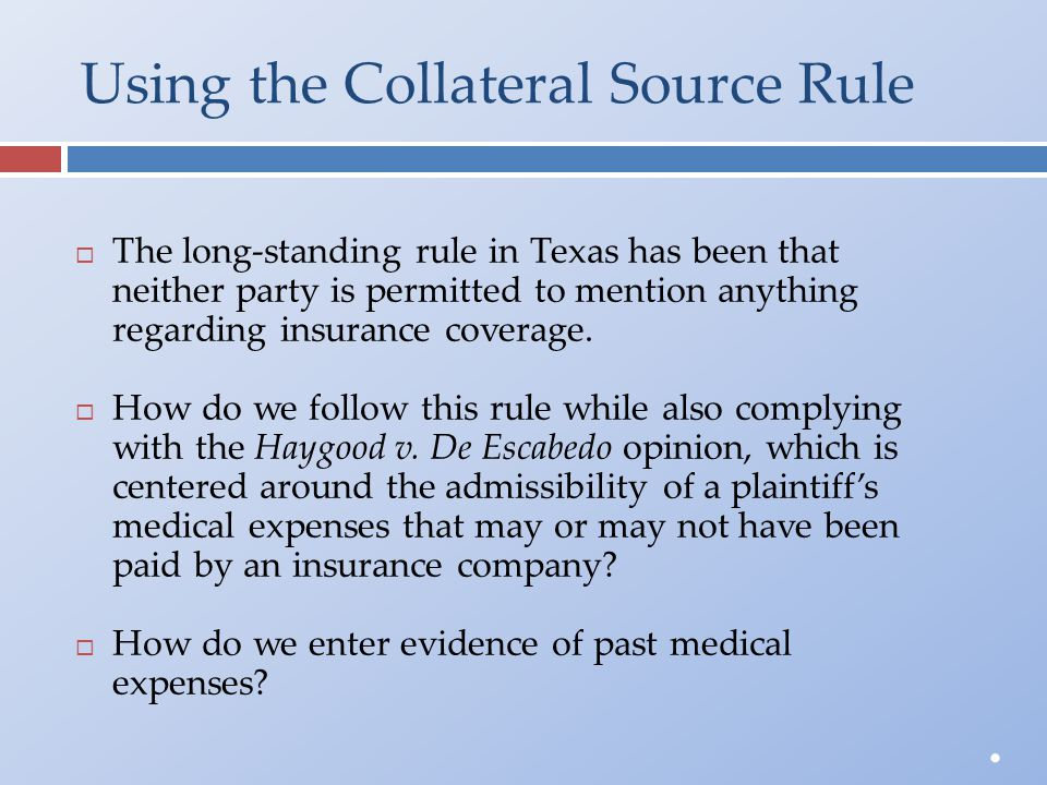 Using the Collateral Source Rule  The long-standing rule in Texas has been thatneither party is permitted to mention anythingregarding insurance cove