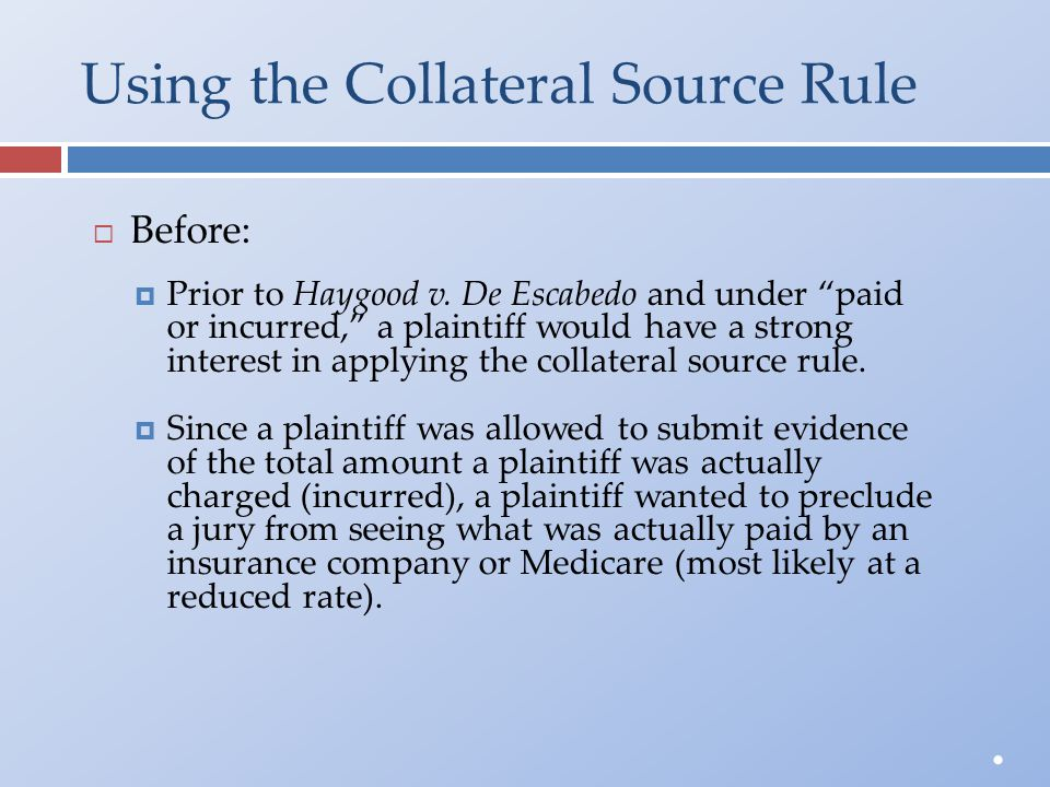 "Using the Collateral Source Rule  Before:  Prior to Haygood v. De Escabedo and under ""paid or incurred,"" a plaintiff would have a stronginterest in"