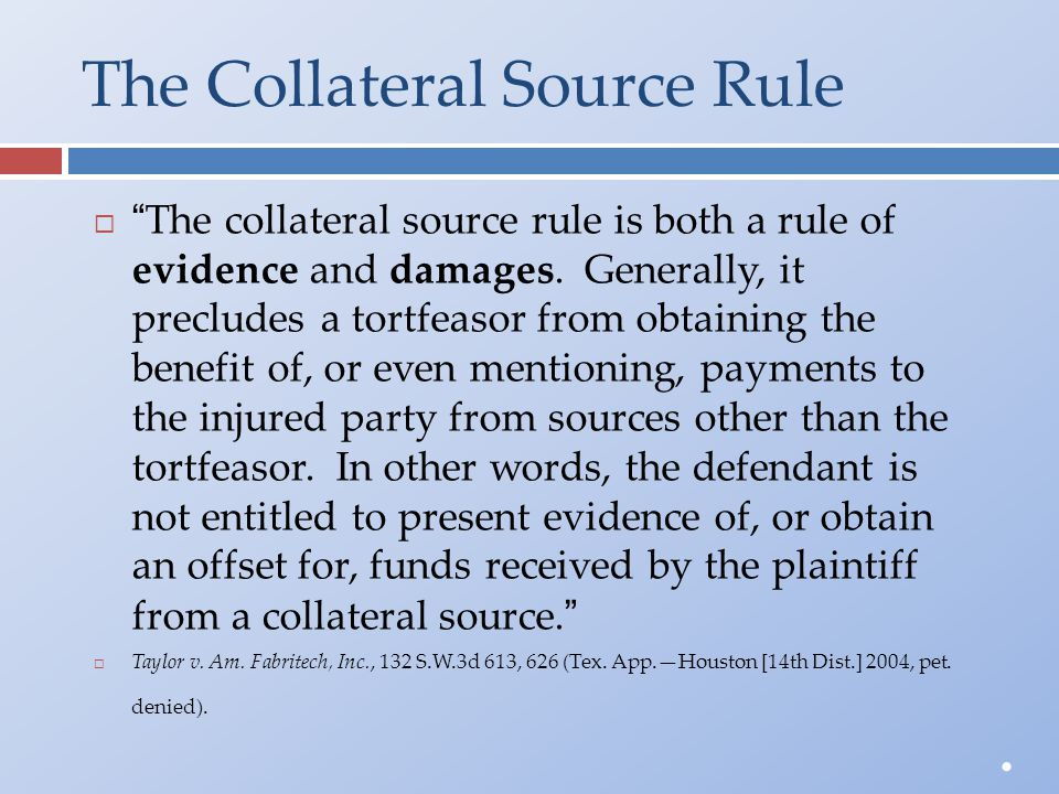 "The Collateral Source Rule  "" The collateral source rule is both a rule of evidence and damages. Generally, it precludes a tortfeasor from obtaining"