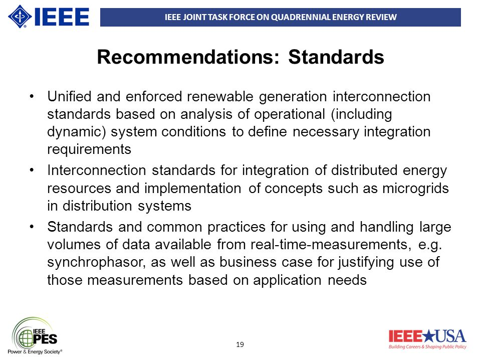 IEEE JOINT TASK FORCE ON QUADRENNIAL ENERGY REVIEW 19 Recommendations: Standards Unified and enforced renewable generation interconnection standards b