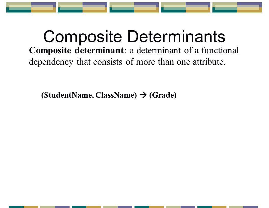Composite Determinants Composite determinant: a determinant of a functional dependency that consists of more than one attribute.