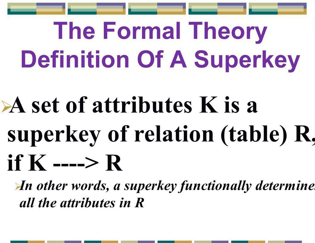 The Formal Theory Definition Of A Superkey  A set of attributes K is a superkey of relation (table) R, if K ----> R  In other words, a superkey functionally determines all the attributes in R