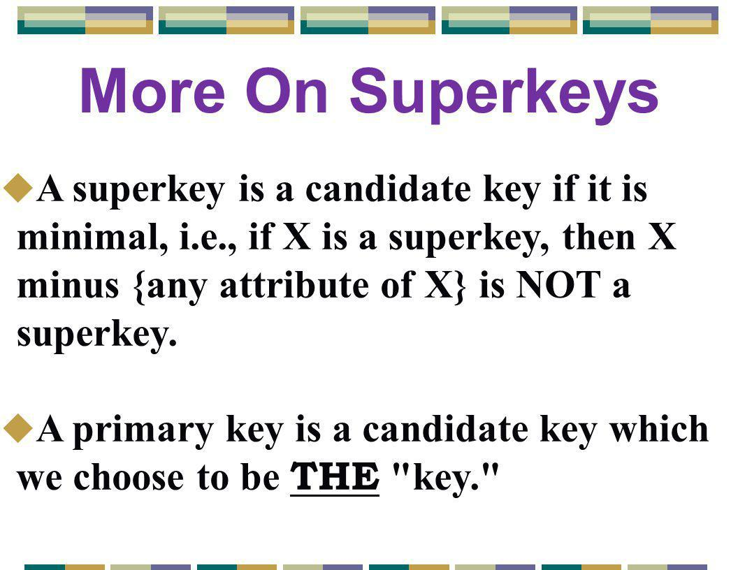 More On Superkeys u A superkey is a candidate key if it is minimal, i.e., if X is a superkey, then X minus {any attribute of X} is NOT a superkey.