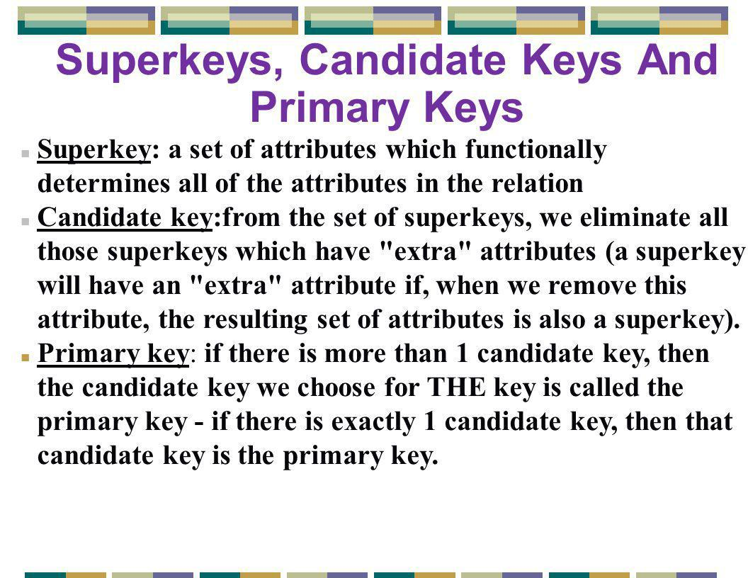 Superkeys, Candidate Keys And Primary Keys n Superkey: a set of attributes which functionally determines all of the attributes in the relation n Candidate key:from the set of superkeys, we eliminate all those superkeys which have extra attributes (a superkey will have an extra attribute if, when we remove this attribute, the resulting set of attributes is also a superkey).