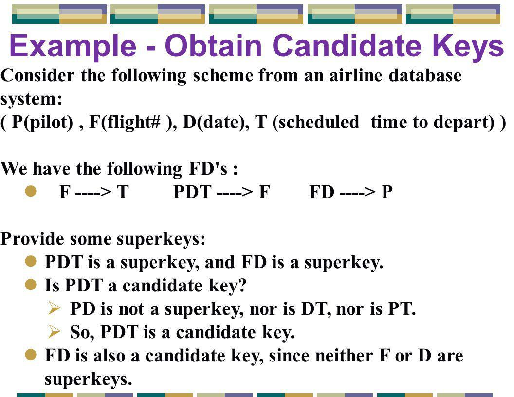 Example - Obtain Candidate Keys Consider the following scheme from an airline database system: ( P(pilot), F(flight# ), D(date), T (scheduled time to depart) ) We have the following FD s : l F ----> T PDT ----> F FD ----> P Provide some superkeys: lPDT is a superkey, and FD is a superkey.