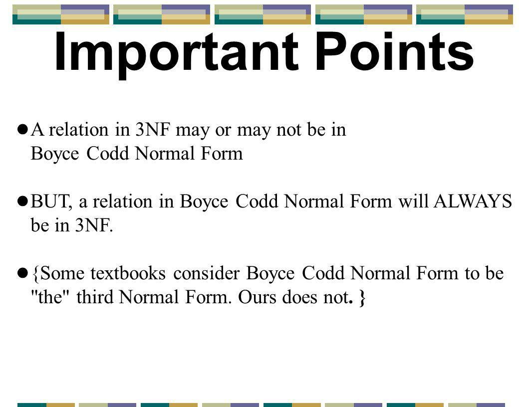 Important Points l A relation in 3NF may or may not be in Boyce Codd Normal Form l BUT, a relation in Boyce Codd Normal Form will ALWAYS be in 3NF.