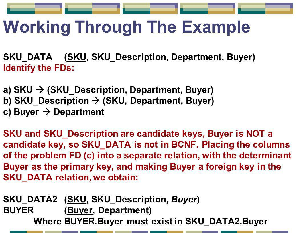Working Through The Example SKU_DATA (SKU, SKU_Description, Department, Buyer) Identify the FDs: a) SKU  (SKU_Description, Department, Buyer) b) SKU_Description  (SKU, Department, Buyer) c) Buyer  Department SKU and SKU_Description are candidate keys, Buyer is NOT a candidate key, so SKU_DATA is not in BCNF.