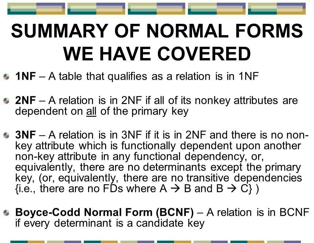 SUMMARY OF NORMAL FORMS WE HAVE COVERED 1NF – A table that qualifies as a relation is in 1NF 2NF – A relation is in 2NF if all of its nonkey attributes are dependent on all of the primary key 3NF – A relation is in 3NF if it is in 2NF and there is no non- key attribute which is functionally dependent upon another non-key attribute in any functional dependency, or, equivalently, there are no determinants except the primary key, (or, equivalently, there are no transitive dependencies {i.e., there are no FDs where A  B and B  C} ) Boyce-Codd Normal Form (BCNF) – A relation is in BCNF if every determinant is a candidate key
