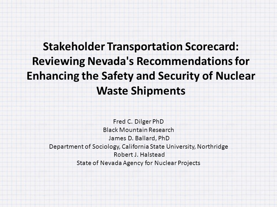 Stakeholder Transportation Scorecard: Reviewing Nevada's Recommendations for Enhancing the Safety and Security of Nuclear Waste Shipments Fred C. Dilg