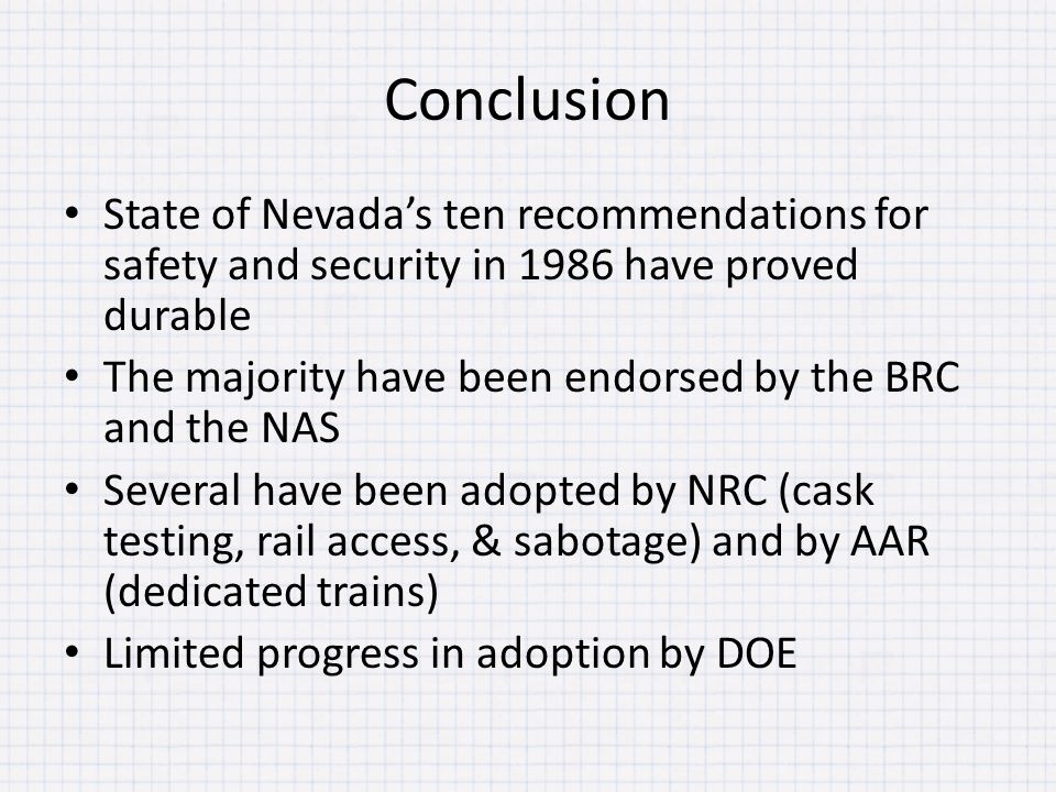 Conclusion State of Nevada's ten recommendations for safety and security in 1986 have proved durable The majority have been endorsed by the BRC and the NAS Several have been adopted by NRC (cask testing, rail access, & sabotage) and by AAR (dedicated trains) Limited progress in adoption by DOE