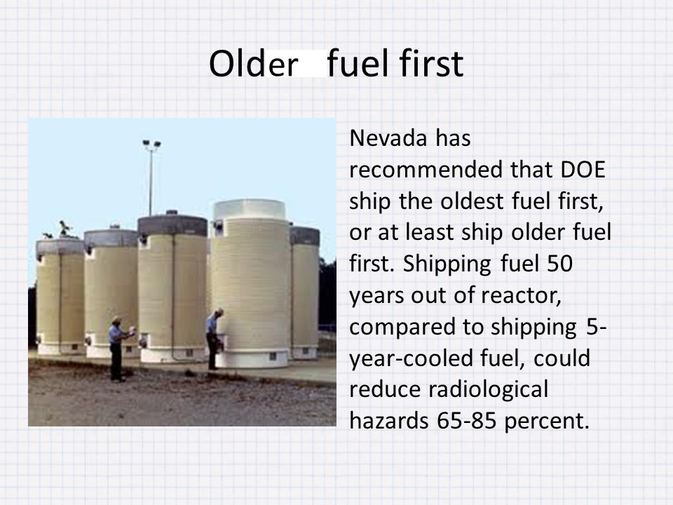 Oldest fuel first Nevada has recommended that DOE ship the oldest fuel first, or at least ship older fuel first. Shipping fuel 50 years out of reactor