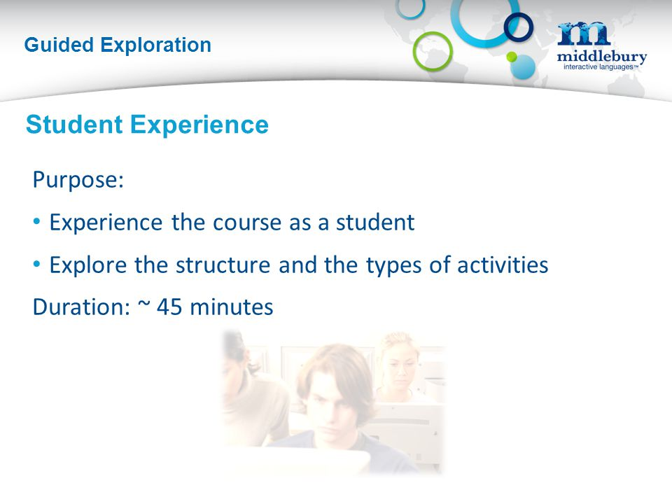 Guided Exploration Purpose: Experience the course as a student Explore the structure and the types of activities Duration: ~ 45 minutes Student Experience