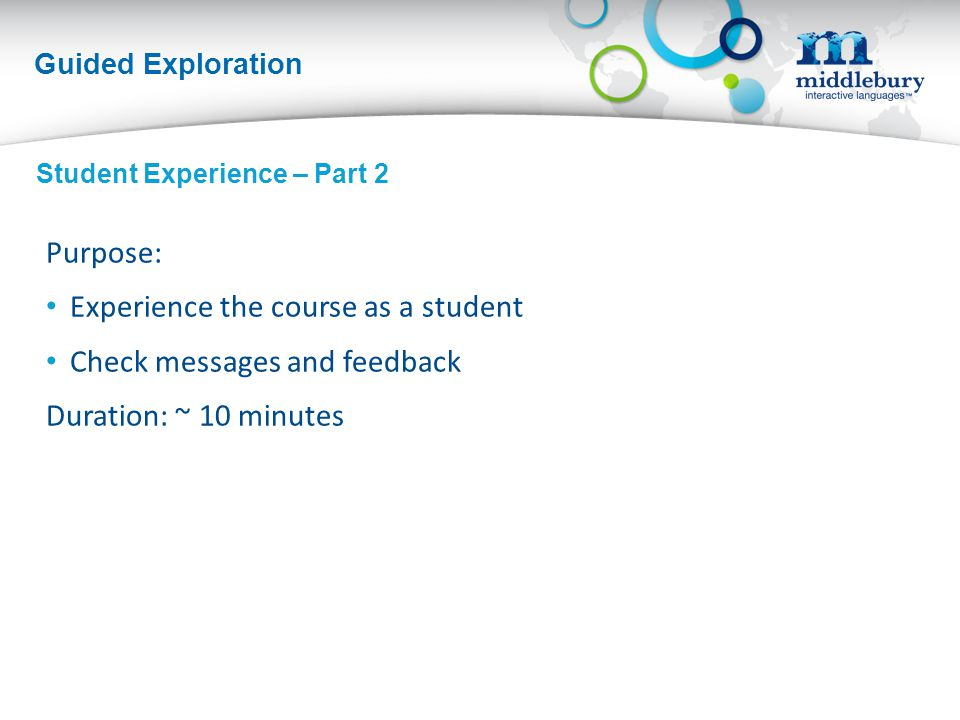 Guided Exploration Purpose: Experience the course as a student Check messages and feedback Duration: ~ 10 minutes Student Experience – Part 2