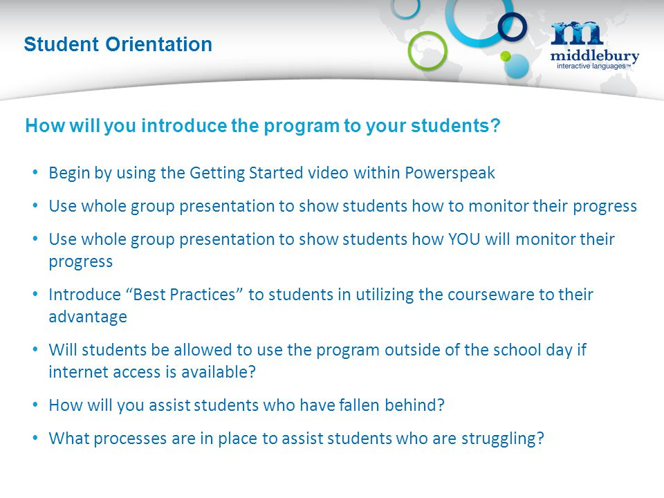 Student Orientation Begin by using the Getting Started video within Powerspeak Use whole group presentation to show students how to monitor their progress Use whole group presentation to show students how YOU will monitor their progress Introduce Best Practices to students in utilizing the courseware to their advantage Will students be allowed to use the program outside of the school day if internet access is available.