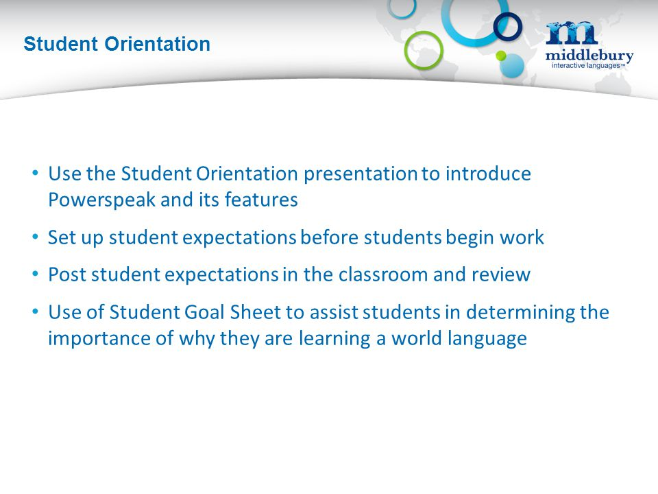 Student Orientation Use the Student Orientation presentation to introduce Powerspeak and its features Set up student expectations before students begin work Post student expectations in the classroom and review Use of Student Goal Sheet to assist students in determining the importance of why they are learning a world language