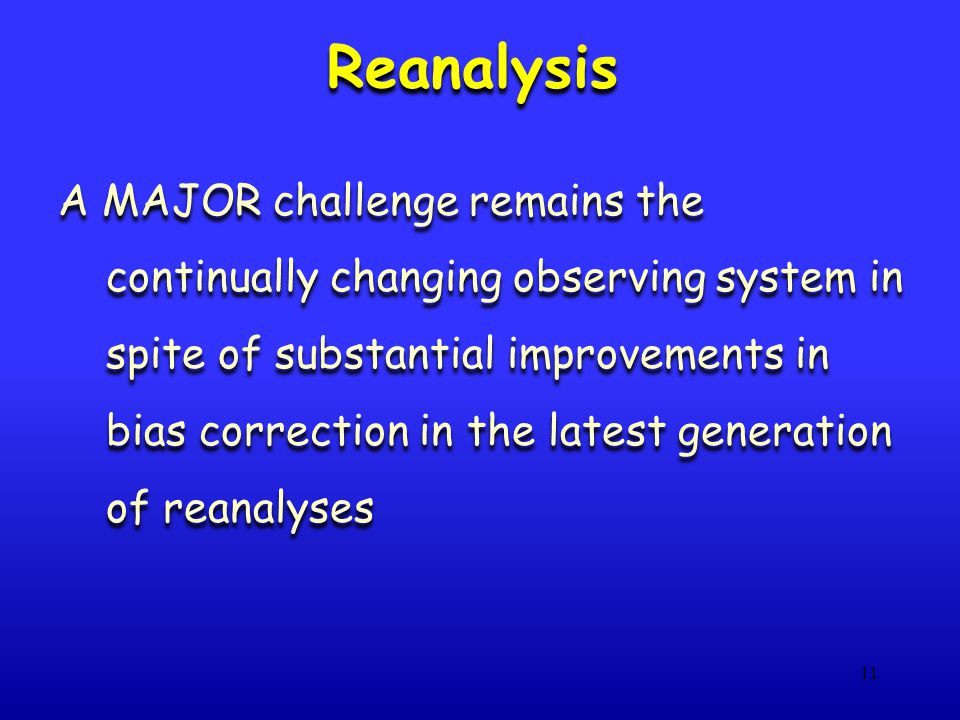 11 Reanalysis A MAJOR challenge remains the continually changing observing system in spite of substantial improvements in bias correction in the lates