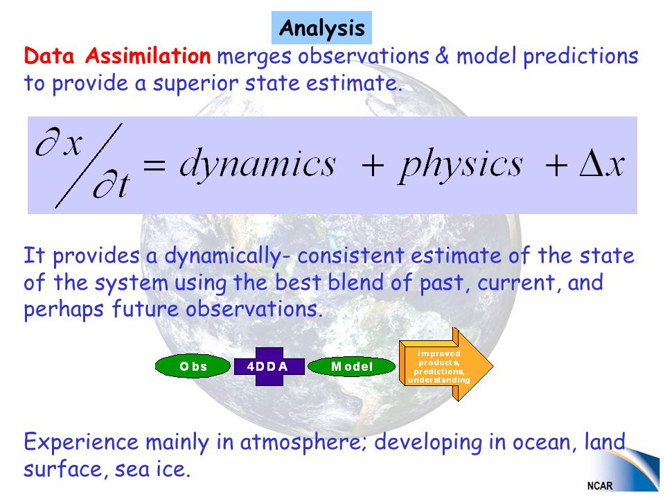 Data Assimilation merges observations & model predictions to provide a superior state estimate. It provides a dynamically- consistent estimate of the