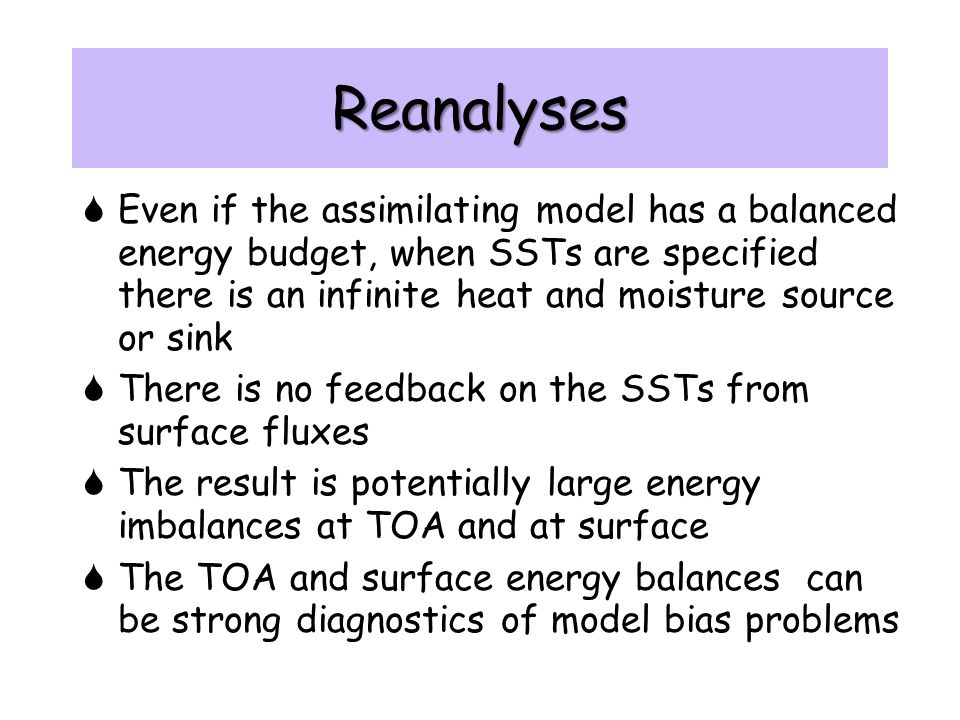 Reanalyses  Even if the assimilating model has a balanced energy budget, when SSTs are specified there is an infinite heat and moisture source or sink  There is no feedback on the SSTs from surface fluxes  The result is potentially large energy imbalances at TOA and at surface  The TOA and surface energy balances can be strong diagnostics of model bias problems  Even if the assimilating model has a balanced energy budget, when SSTs are specified there is an infinite heat and moisture source or sink  There is no feedback on the SSTs from surface fluxes  The result is potentially large energy imbalances at TOA and at surface  The TOA and surface energy balances can be strong diagnostics of model bias problems