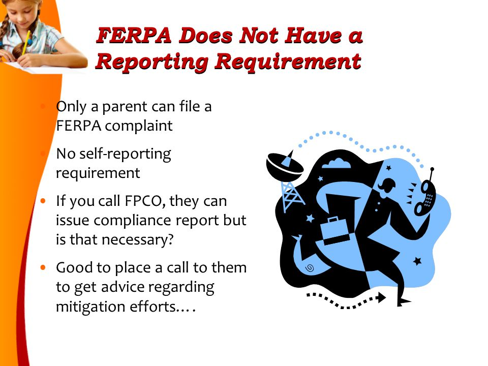 FERPA Does Not Have a Reporting Requirement Only a parent can file a FERPA complaint No self-reporting requirement If you call FPCO, they can issue compliance report but is that necessary.