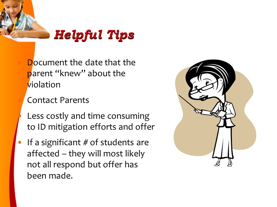 Helpful Tips Document the date that the parent knew about the violation Contact Parents Less costly and time consuming to ID mitigation efforts and offer If a significant # of students are affected – they will most likely not all respond but offer has been made.
