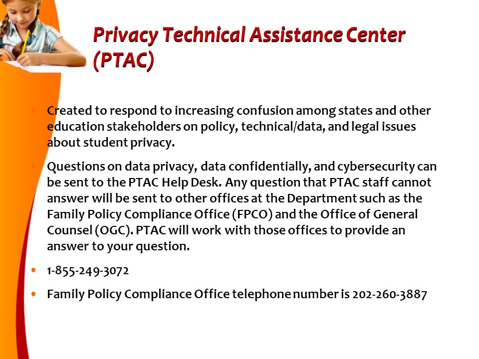 Privacy Technical Assistance Center (PTAC) Created to respond to increasing confusion among states and other education stakeholders on policy, technical/data, and legal issues about student privacy.