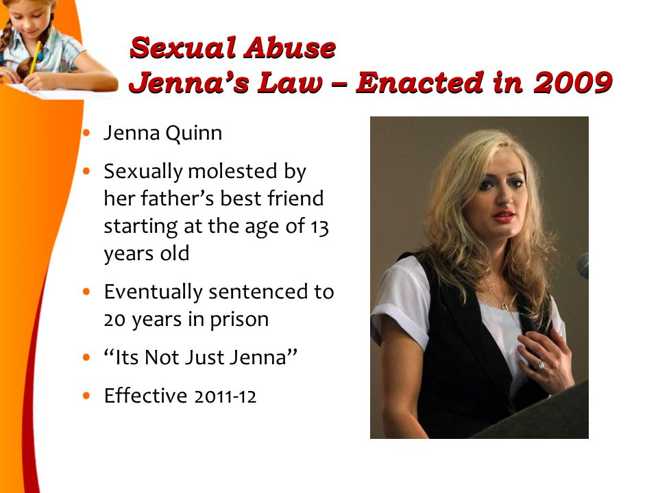Sexual Abuse Jenna's Law – Enacted in 2009 Jenna Quinn Sexually molested by her father's best friend starting at the age of 13 years old Eventually sentenced to 20 years in prison Its Not Just Jenna Effective 2011-12